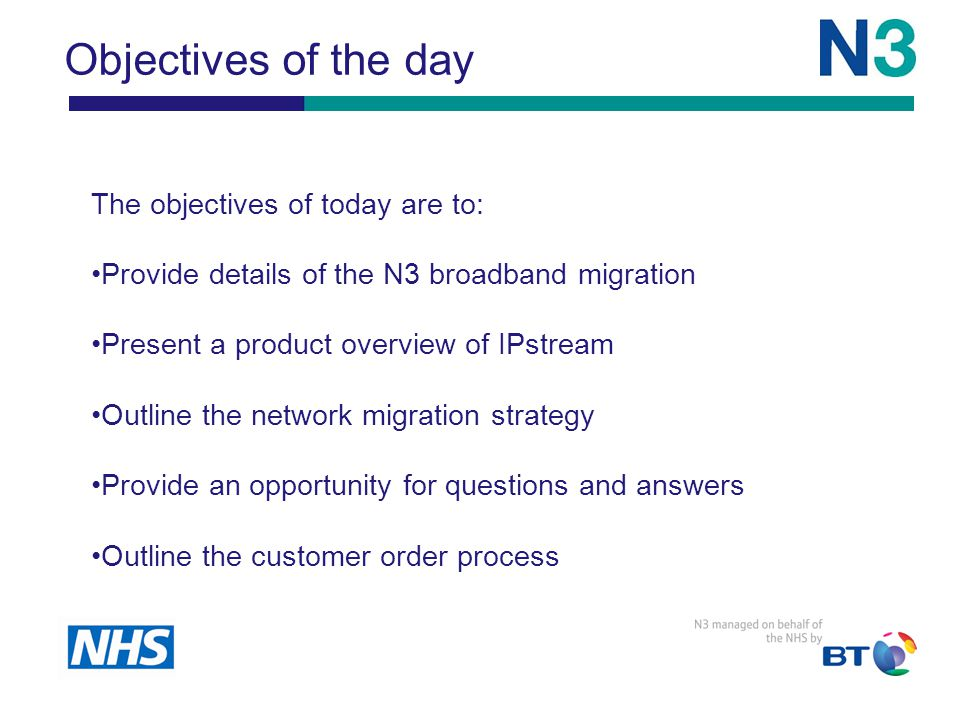 Objectives of the day The objectives of today are to: Provide details of the N3 broadband migration Present a product overview of IPstream Outline the network migration strategy Provide an opportunity for questions and answers Outline the customer order process