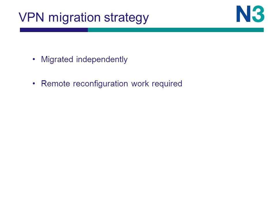 VPN migration strategy Migrated independently Remote reconfiguration work required