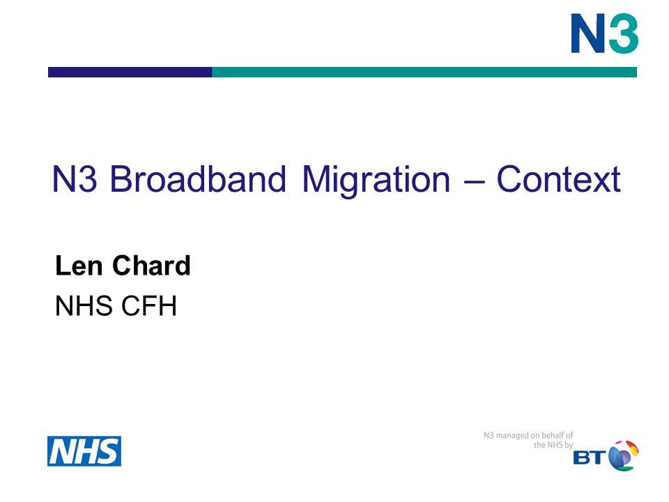 N3 Broadband Migration – Context Len Chard NHS CFH