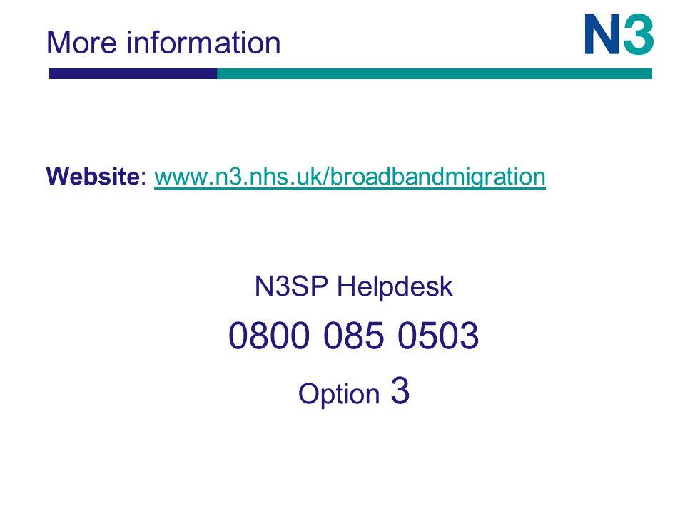 More information Website: www.n3.nhs.uk/broadbandmigrationwww.n3.nhs.uk/broadbandmigration N3SP Helpdesk 0800 085 0503 Option 3