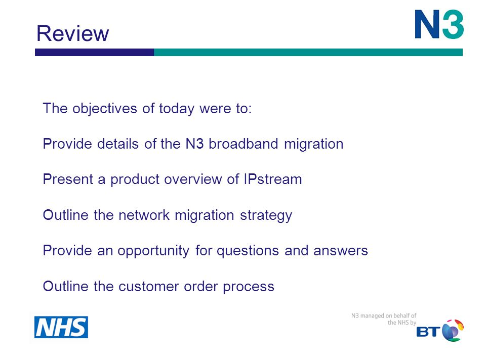 The objectives of today were to: Provide details of the N3 broadband migration Present a product overview of IPstream Outline the network migration strategy Provide an opportunity for questions and answers Outline the customer order process Review