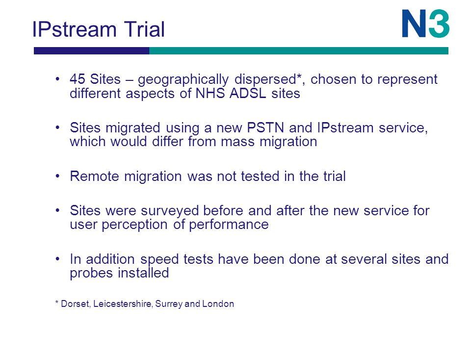 IPstream Trial 45 Sites – geographically dispersed*, chosen to represent different aspects of NHS ADSL sites Sites migrated using a new PSTN and IPstream service, which would differ from mass migration Remote migration was not tested in the trial Sites were surveyed before and after the new service for user perception of performance In addition speed tests have been done at several sites and probes installed * Dorset, Leicestershire, Surrey and London