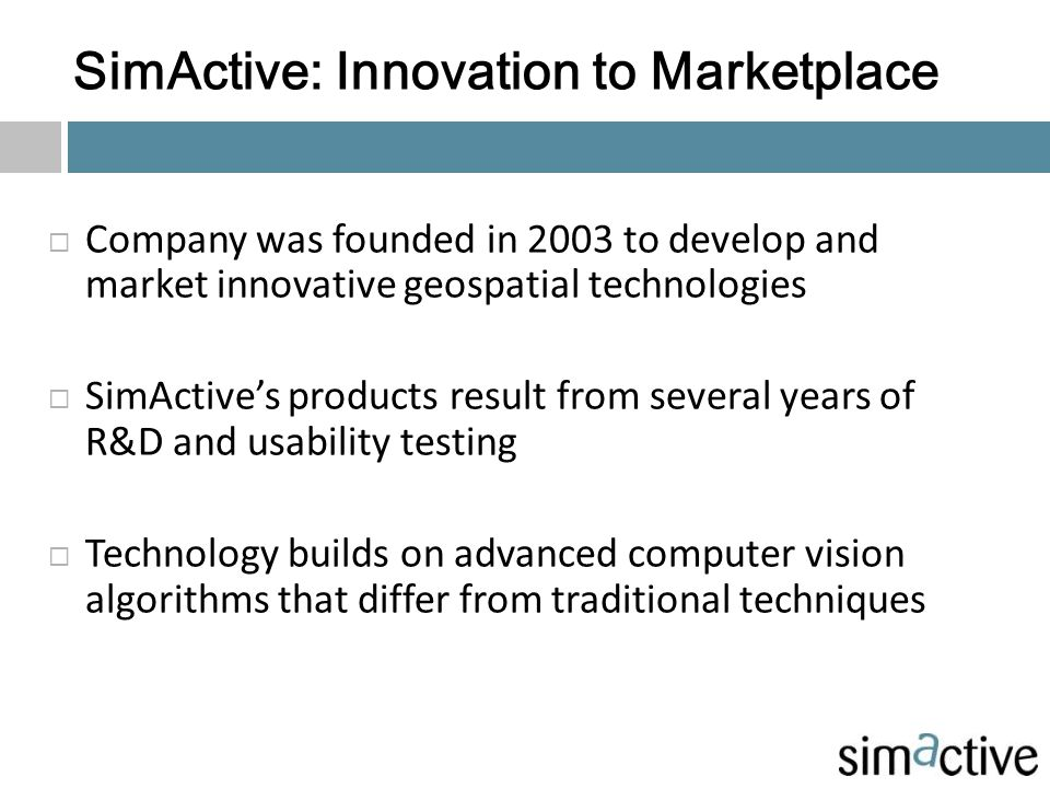 SimActive: Innovation to Marketplace  Company was founded in 2003 to develop and market innovative geospatial technologies  SimActive's products res