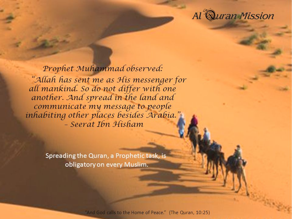"Prophet Muhammad observed: ""Allah has sent me as His messenger for all mankind. So do not differ with one another. And spread in the land and communic"