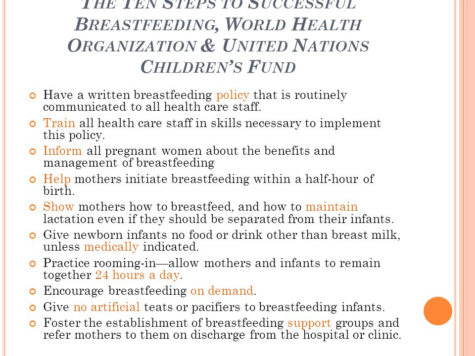 T HE T EN S TEPS TO S UCCESSFUL B REASTFEEDING, W ORLD H EALTH O RGANIZATION & U NITED N ATIONS C HILDREN ' S F UND Have a written breastfeeding policy that is routinely communicated to all health care staff.