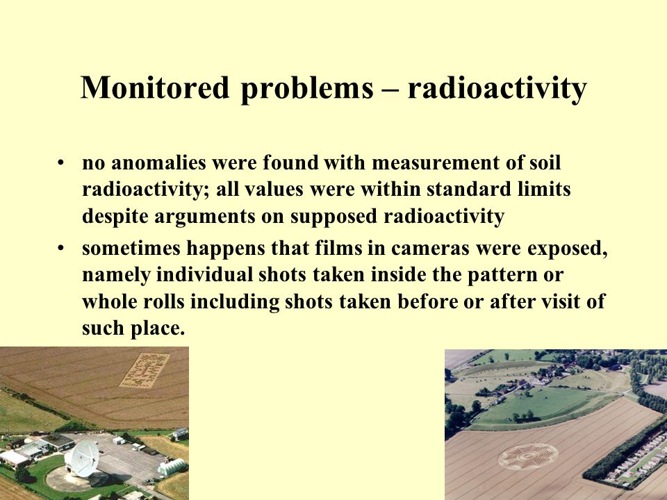 Monitored problems – radioactivity no anomalies were found with measurement of soil radioactivity; all values were within standard limits despite arguments on supposed radioactivity sometimes happens that films in cameras were exposed, namely individual shots taken inside the pattern or whole rolls including shots taken before or after visit of such place.