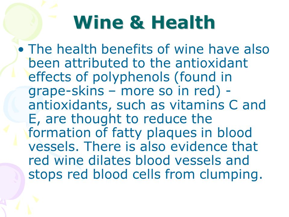 Wine & Health The health benefits of wine have also been attributed to the antioxidant effects of polyphenols (found in grape-skins – more so in red) - antioxidants, such as vitamins C and E, are thought to reduce the formation of fatty plaques in blood vessels.