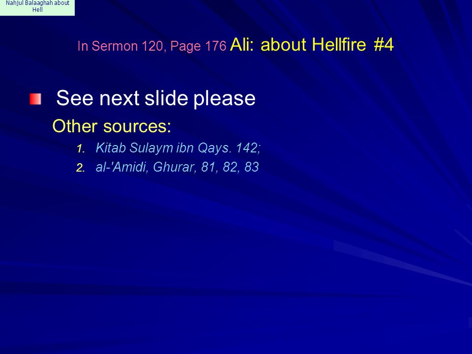 Nahjul Balaaghah about Hell In Sermon 120, Page 176 Ali: about Hellfire #4 See next slide please Other sources: 1. Kitab Sulaym ibn Qays. 142; 2. al-'