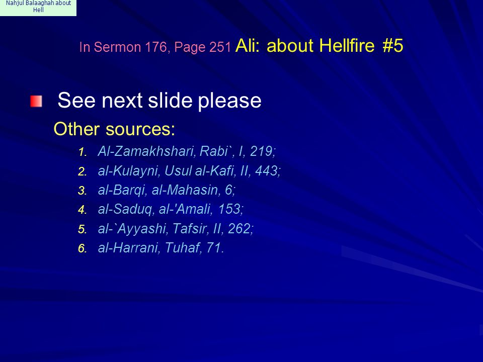 Nahjul Balaaghah about Hell In Sermon 176, Page 251 Ali: about Hellfire #5 See next slide please Other sources: 1. Al-Zamakhshari, Rabi`, I, 219; 2. a