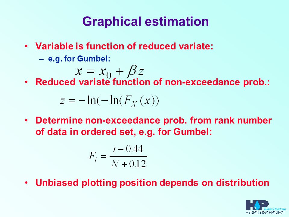 Graphical estimation Variable is function of reduced variate: –e.g. for Gumbel: Reduced variate function of non-exceedance prob.: Determine non-exceed