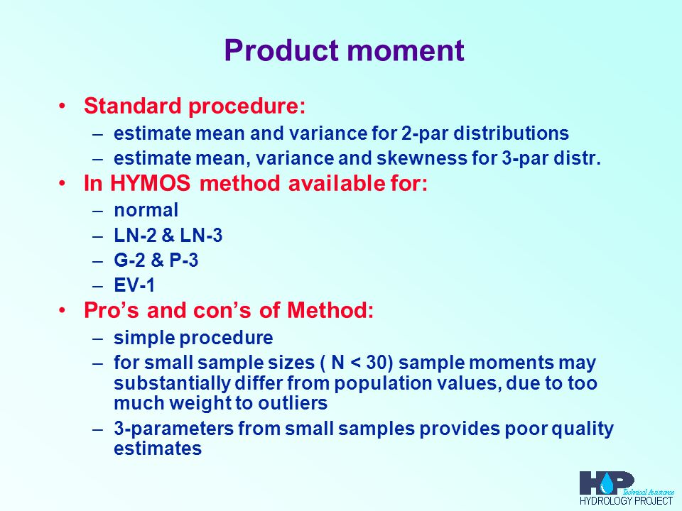 Product moment Standard procedure: –estimate mean and variance for 2-par distributions –estimate mean, variance and skewness for 3-par distr. In HYMOS