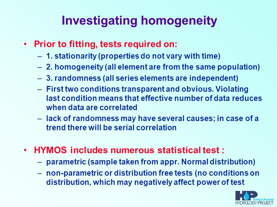 Investigating homogeneity Prior to fitting, tests required on: –1. stationarity (properties do not vary with time) –2. homogeneity (all element are fr