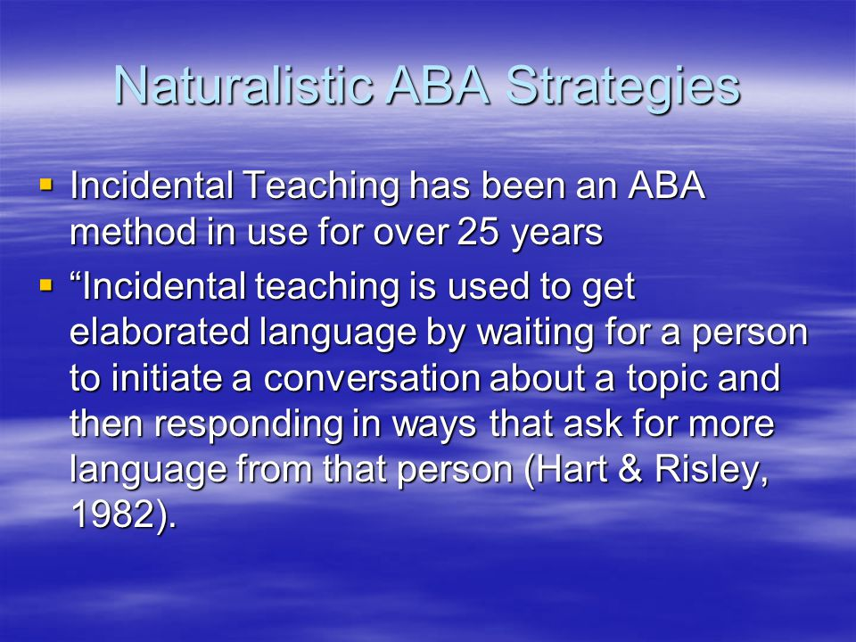 Naturalistic ABA Strategies  Incidental Teaching has been an ABA method in use for over 25 years  Incidental teaching is used to get elaborated language by waiting for a person to initiate a conversation about a topic and then responding in ways that ask for more language from that person (Hart & Risley, 1982).