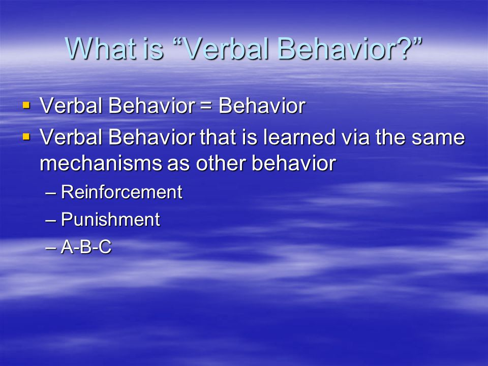 What is Verbal Behavior?  Verbal Behavior = Behavior  Verbal Behavior that is learned via the same mechanisms as other behavior –Reinforcement –Punishment –A-B-C