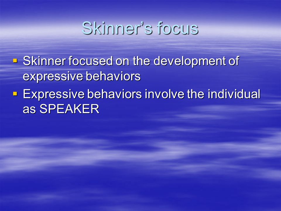 Skinner's focus  Skinner focused on the development of expressive behaviors  Expressive behaviors involve the individual as SPEAKER
