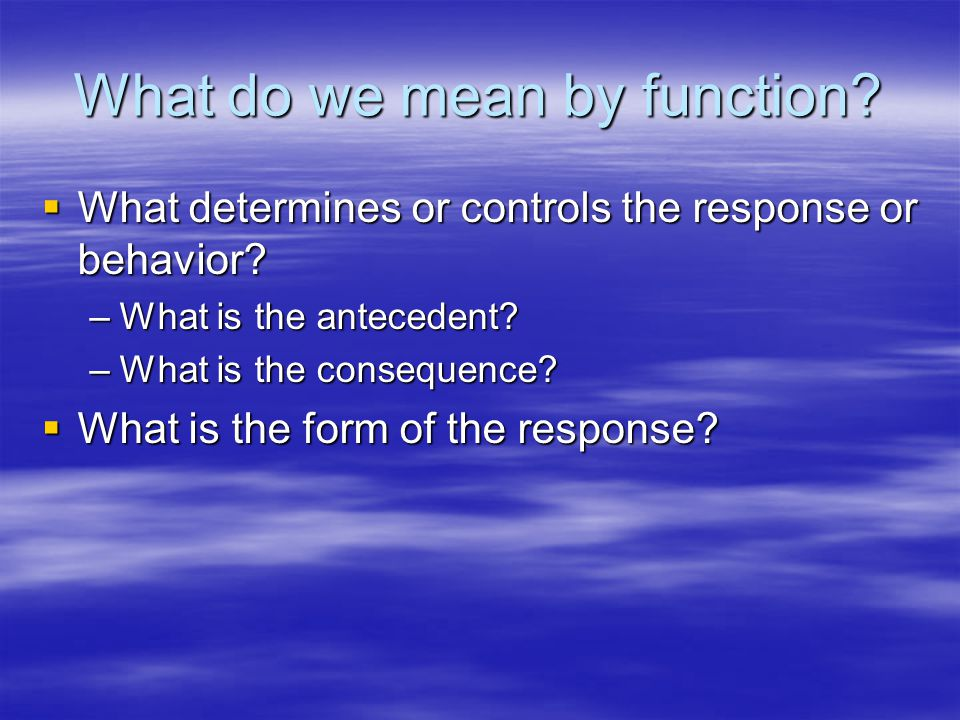 What do we mean by function. What determines or controls the response or behavior.