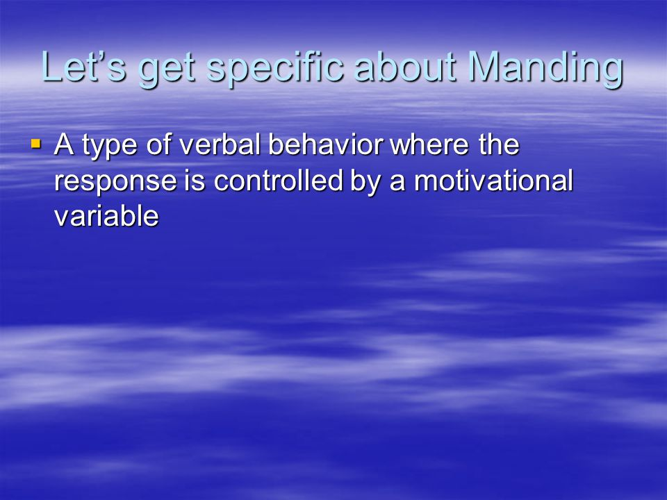 Let's get specific about Manding  A type of verbal behavior where the response is controlled by a motivational variable