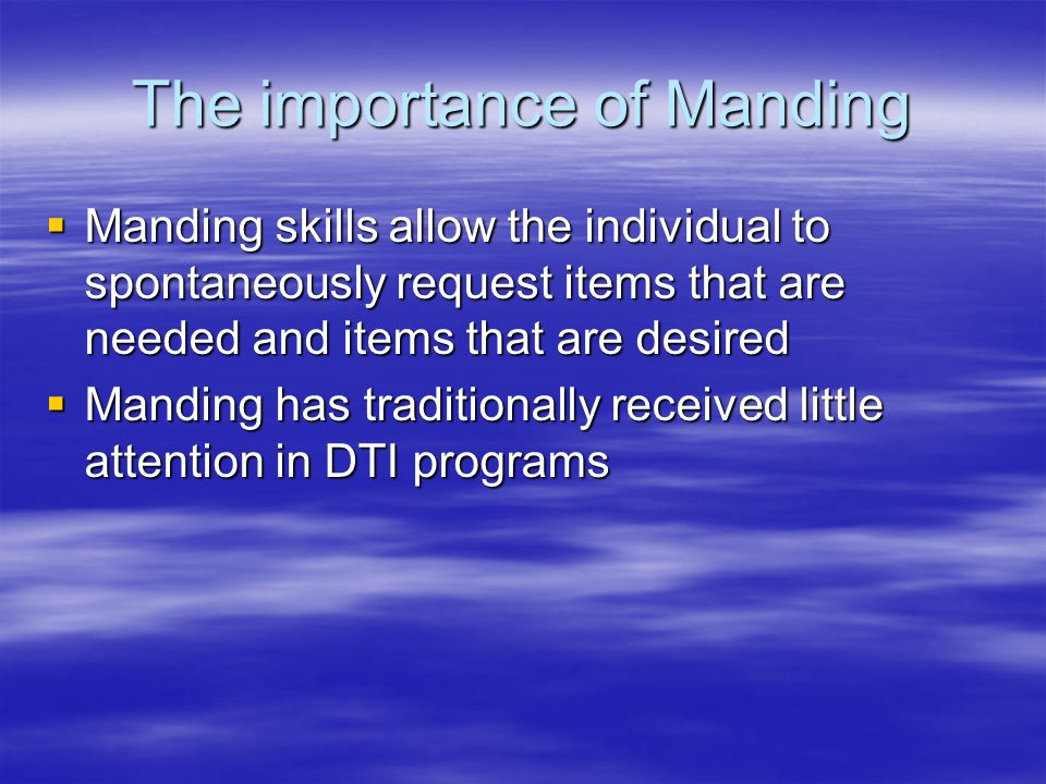 The importance of Manding  Manding skills allow the individual to spontaneously request items that are needed and items that are desired  Manding has traditionally received little attention in DTI programs