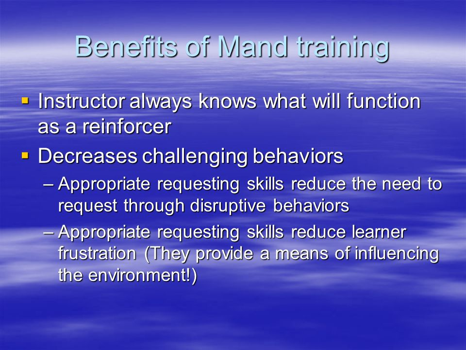 Benefits of Mand training  Instructor always knows what will function as a reinforcer  Decreases challenging behaviors –Appropriate requesting skills reduce the need to request through disruptive behaviors –Appropriate requesting skills reduce learner frustration (They provide a means of influencing the environment!)