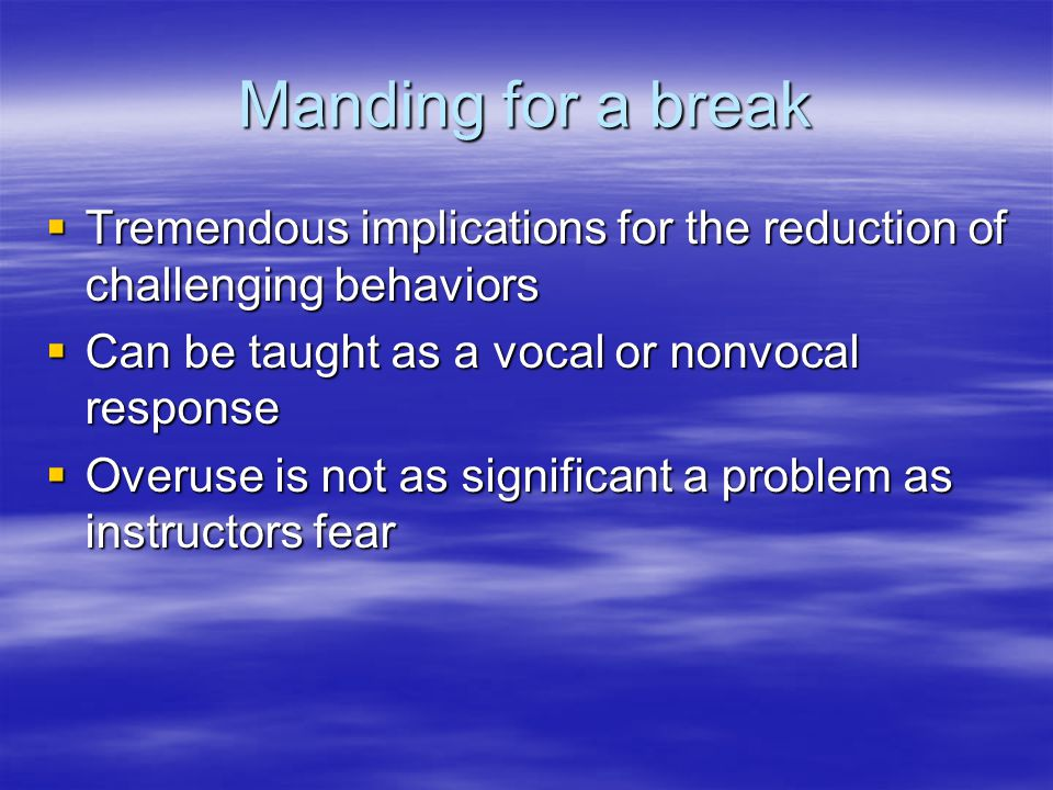 Manding for a break  Tremendous implications for the reduction of challenging behaviors  Can be taught as a vocal or nonvocal response  Overuse is not as significant a problem as instructors fear