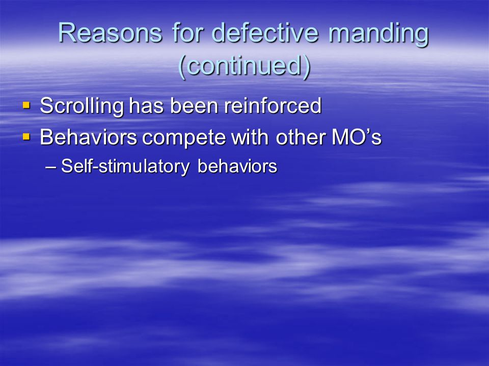 Reasons for defective manding (continued)  Scrolling has been reinforced  Behaviors compete with other MO's –Self-stimulatory behaviors