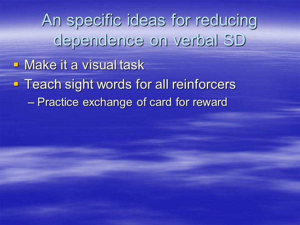 An specific ideas for reducing dependence on verbal SD  Make it a visual task  Teach sight words for all reinforcers –Practice exchange of card for reward