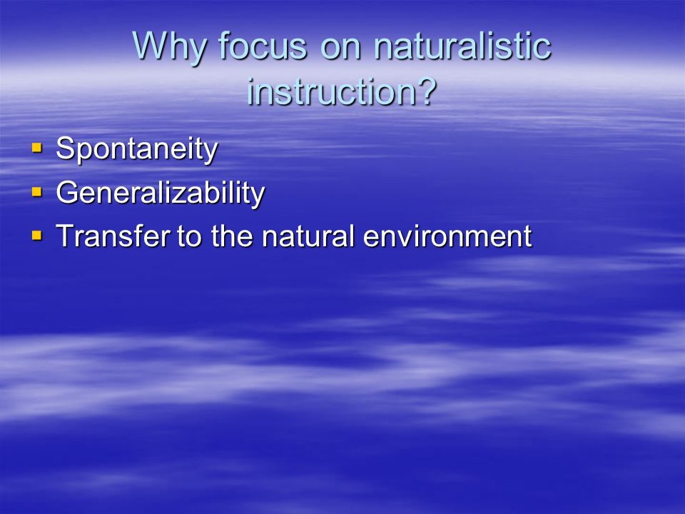 Why focus on naturalistic instruction.