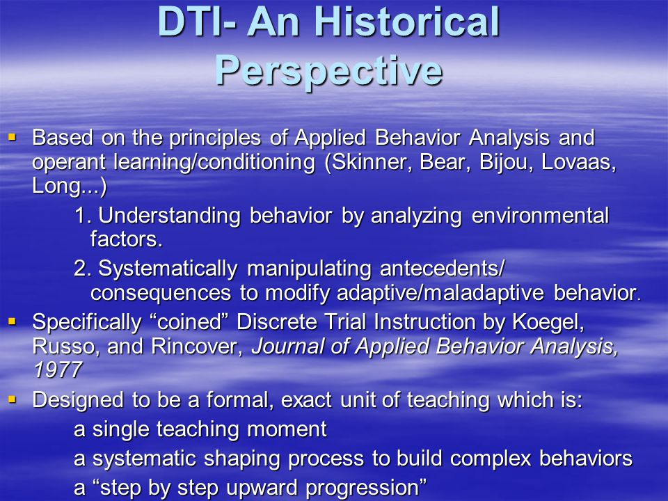 DTI- An Historical Perspective  Based on the principles of Applied Behavior Analysis and operant learning/conditioning (Skinner, Bear, Bijou, Lovaas, Long...) 1.