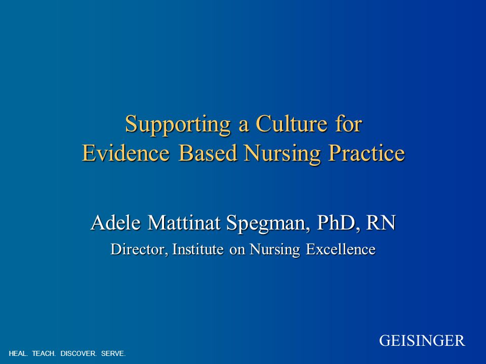 GEISINGER Supporting a Culture for Evidence Based Nursing Practice Adele Mattinat Spegman, PhD, RN Director, Institute on Nursing Excellence HEAL.