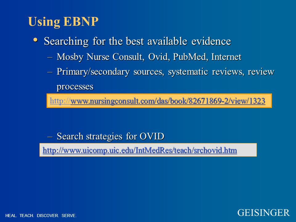 Using EBNP Searching for the best available evidence Searching for the best available evidence –Mosby Nurse Consult, Ovid, PubMed, Internet –Primary/secondary sources, systematic reviews, review processes –Search strategies for OVID www.nursingconsult.com/das/book/82671869-2/view/1323 http://www.nursingconsult.com/das/book/82671869-2/view/1323 http://www.uicomp.uic.edu/IntMedRes/teach/srchovid.htm HEAL.