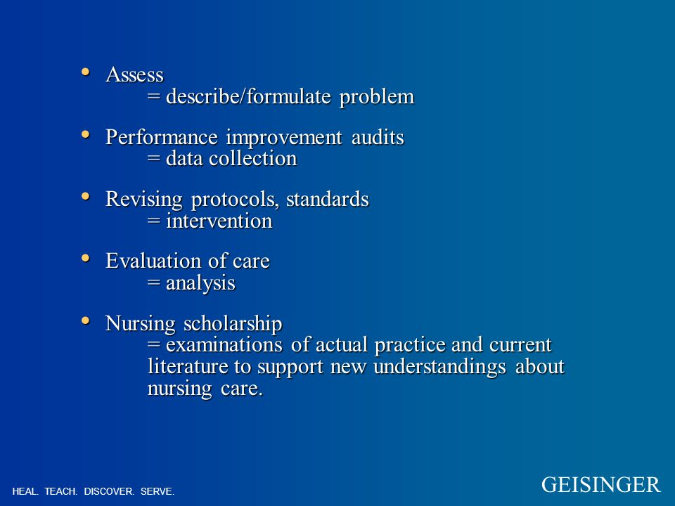 Assess = describe/formulate problem Assess = describe/formulate problem Performance improvement audits = data collection Performance improvement audits = data collection Revising protocols, standards = intervention Revising protocols, standards = intervention Evaluation of care = analysis Evaluation of care = analysis Nursing scholarship = examinations of actual practice and current literature to support new understandings about nursing care.