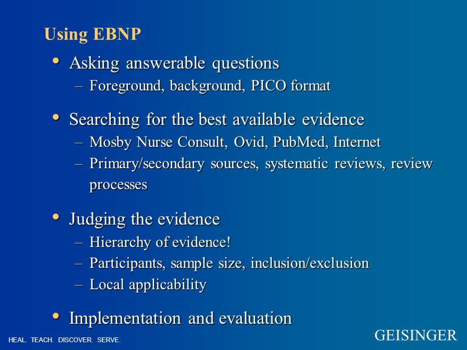 Using EBNP Asking answerable questions Asking answerable questions –Foreground, background, PICO format Searching for the best available evidence Searching for the best available evidence –Mosby Nurse Consult, Ovid, PubMed, Internet –Primary/secondary sources, systematic reviews, review processes Judging the evidence Judging the evidence –Hierarchy of evidence.