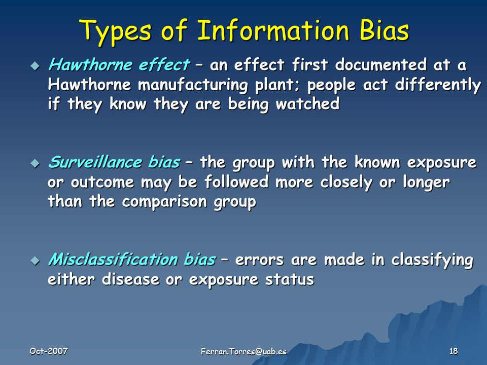 Oct-2007 Ferran.Torres@uab.es 18 Types of Information Bias  Hawthorne effect – an effect first documented at a Hawthorne manufacturing plant; people act differently if they know they are being watched  Surveillance bias – the group with the known exposure or outcome may be followed more closely or longer than the comparison group  Misclassification bias – errors are made in classifying either disease or exposure status