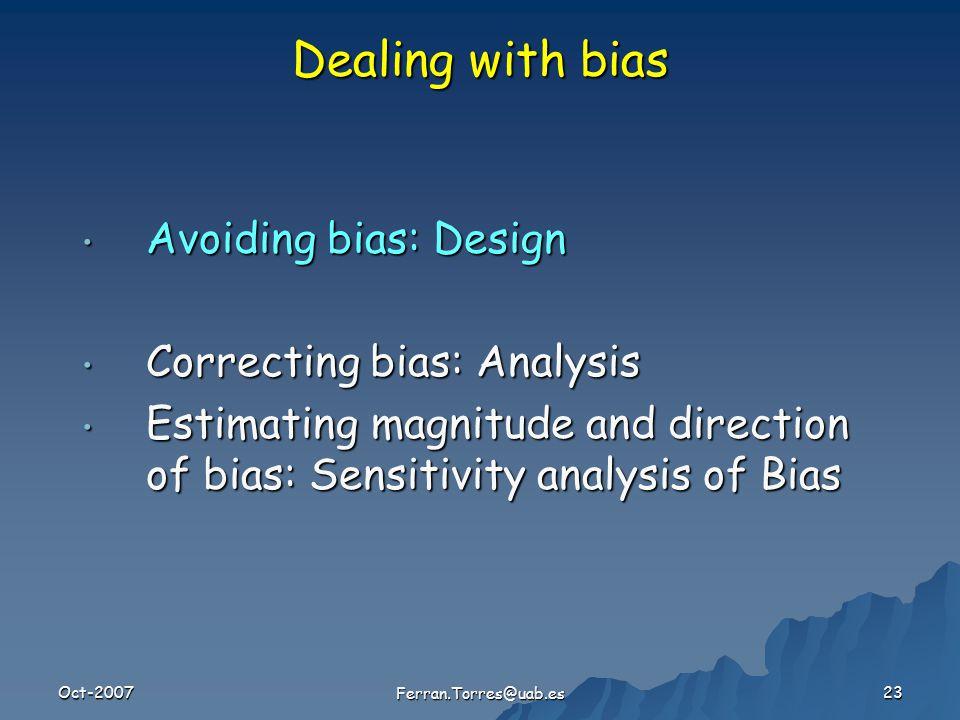 Oct-2007 Ferran.Torres@uab.es 23 Avoiding bias: Design Avoiding bias: Design Correcting bias: Analysis Correcting bias: Analysis Estimating magnitude and direction of bias: Sensitivity analysis of Bias Estimating magnitude and direction of bias: Sensitivity analysis of Bias Dealing with bias