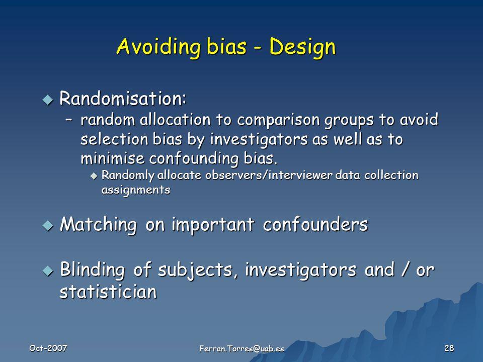 Oct-2007 Ferran.Torres@uab.es 28 Avoiding bias - Design  Randomisation: –random allocation to comparison groups to avoid selection bias by investigators as well as to minimise confounding bias.