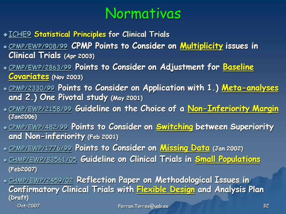 Oct-2007 Ferran.Torres@uab.es 32  ICHE9 Statistical Principles for Clinical Trials ICHE9  CPMP/EWP/908/99 CPMP Points to Consider on Multiplicity issues in Clinical Trials (Apr 2003) CPMP/EWP/908/99  CPMP/EWP/2863/99 Points to Consider on Adjustment for Baseline Covariates (Nov 2003) CPMP/EWP/2863/99  CPMP/2330/99 Points to Consider on Application with 1.) Meta-analyses and 2.) One Pivotal study (May 2001) CPMP/2330/99  CPMP/EWP/2158/99 Guideline on the Choice of a Non-Inferiority Margin (Jan2006) CPMP/EWP/2158/99  CPMP/EWP/482/99 Points to Consider on Switching between Superiority and Non-inferiority (Feb 2001) CPMP/EWP/482/99  CPMP/EWP/1776/99 Points to Consider on Missing Data (Jan 2002) CPMP/EWP/1776/99  CHMP/EWP/83561/05 Guideline on Clinical Trials in Small Populations (Feb2007) CHMP/EWP/83561/05  CHMP/EWP/2459/02 Reflection Paper on Methodological Issues in Confirmatory Clinical Trials with Flexible Design and Analysis Plan (Draft) CHMP/EWP/2459/02 Normativas
