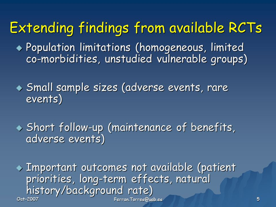 Oct-2007 Ferran.Torres@uab.es 5 Extending findings from available RCTs  Population limitations (homogeneous, limited co-morbidities, unstudied vulnerable groups)  Small sample sizes (adverse events, rare events)  Short follow-up (maintenance of benefits, adverse events)  Important outcomes not available (patient priorities, long-term effects, natural history/background rate)
