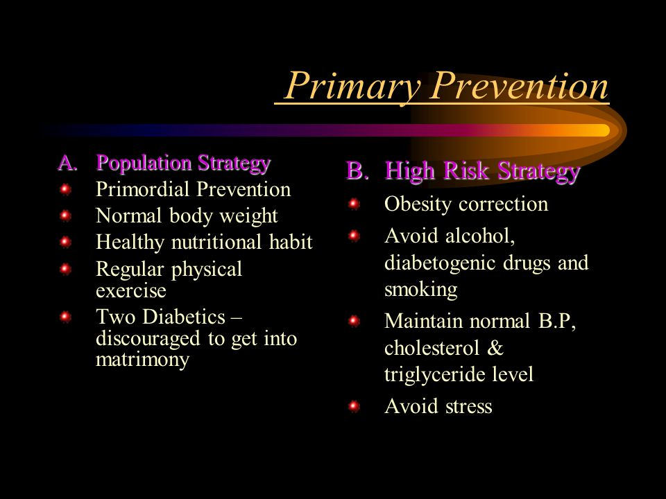 Primary Prevention A.Population Strategy Primordial Prevention Normal body weight Healthy nutritional habit Regular physical exercise Two Diabetics – discouraged to get into matrimony B.