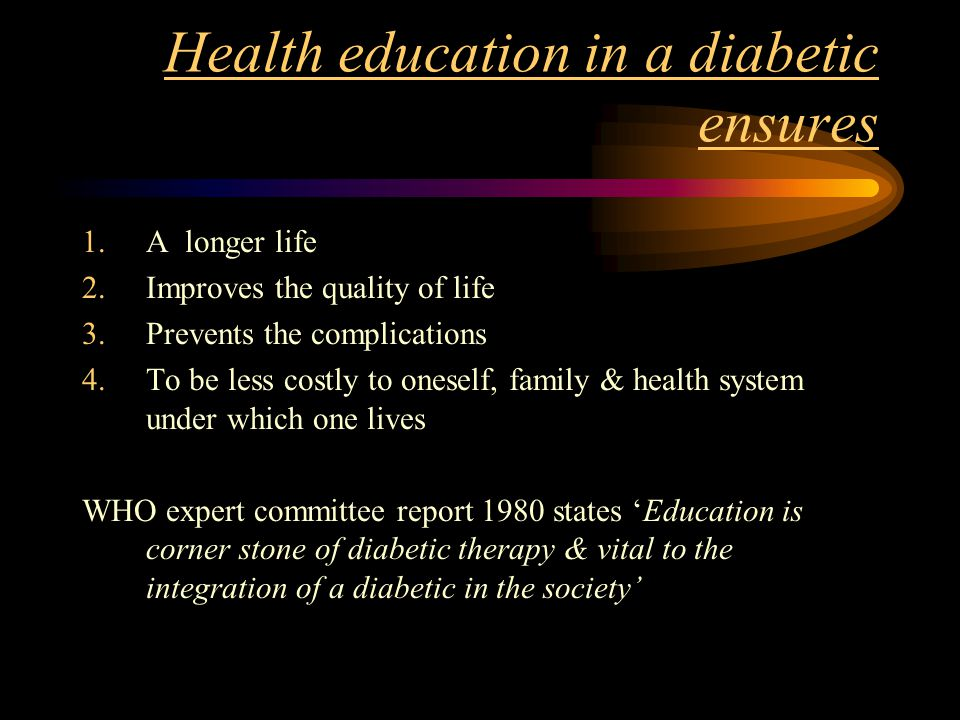 Health education in a diabetic ensures 1.A longer life 2.Improves the quality of life 3.Prevents the complications 4.To be less costly to oneself, family & health system under which one lives WHO expert committee report 1980 states 'Education is corner stone of diabetic therapy & vital to the integration of a diabetic in the society'