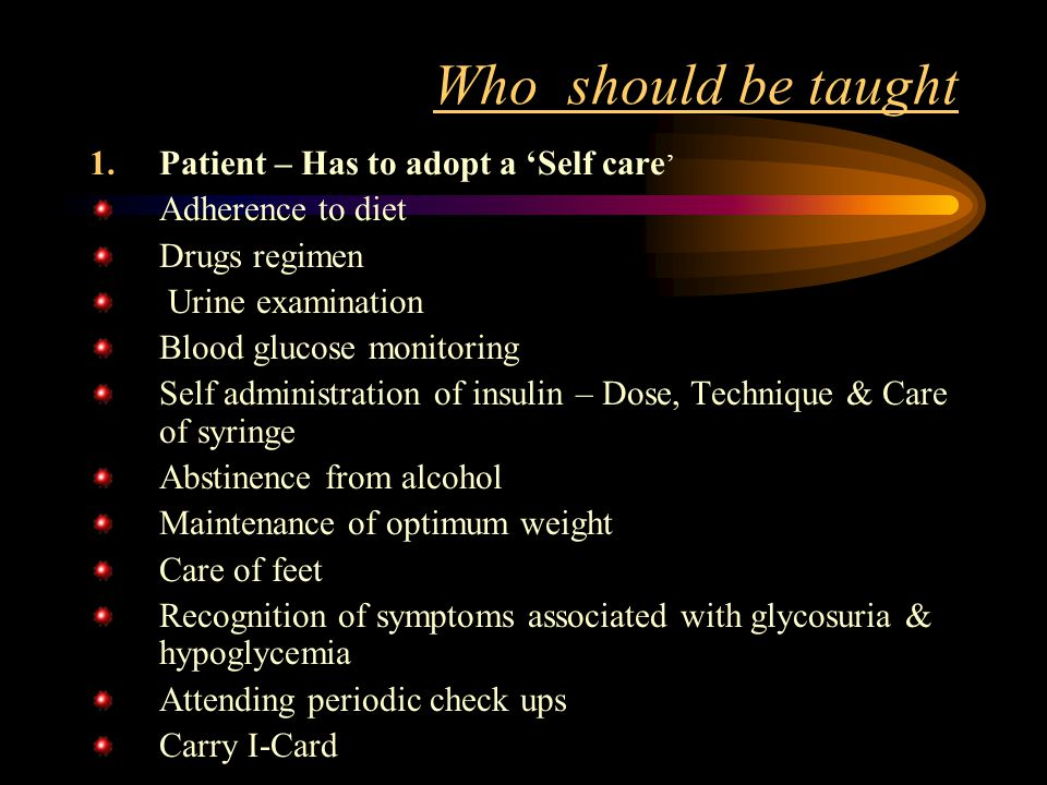 Who should be taught 1.Patient – Has to adopt a 'Self care ' Adherence to diet Drugs regimen Urine examination Blood glucose monitoring Self administration of insulin – Dose, Technique & Care of syringe Abstinence from alcohol Maintenance of optimum weight Care of feet Recognition of symptoms associated with glycosuria & hypoglycemia Attending periodic check ups Carry I-Card