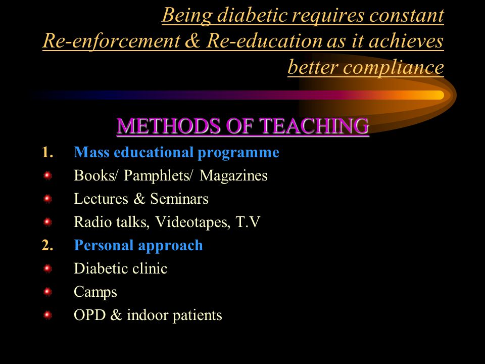Being diabetic requires constant Re-enforcement & Re-education as it achieves better compliance METHODS OF TEACHING 1.Mass educational programme Books/ Pamphlets/ Magazines Lectures & Seminars Radio talks, Videotapes, T.V 2.Personal approach Diabetic clinic Camps OPD & indoor patients