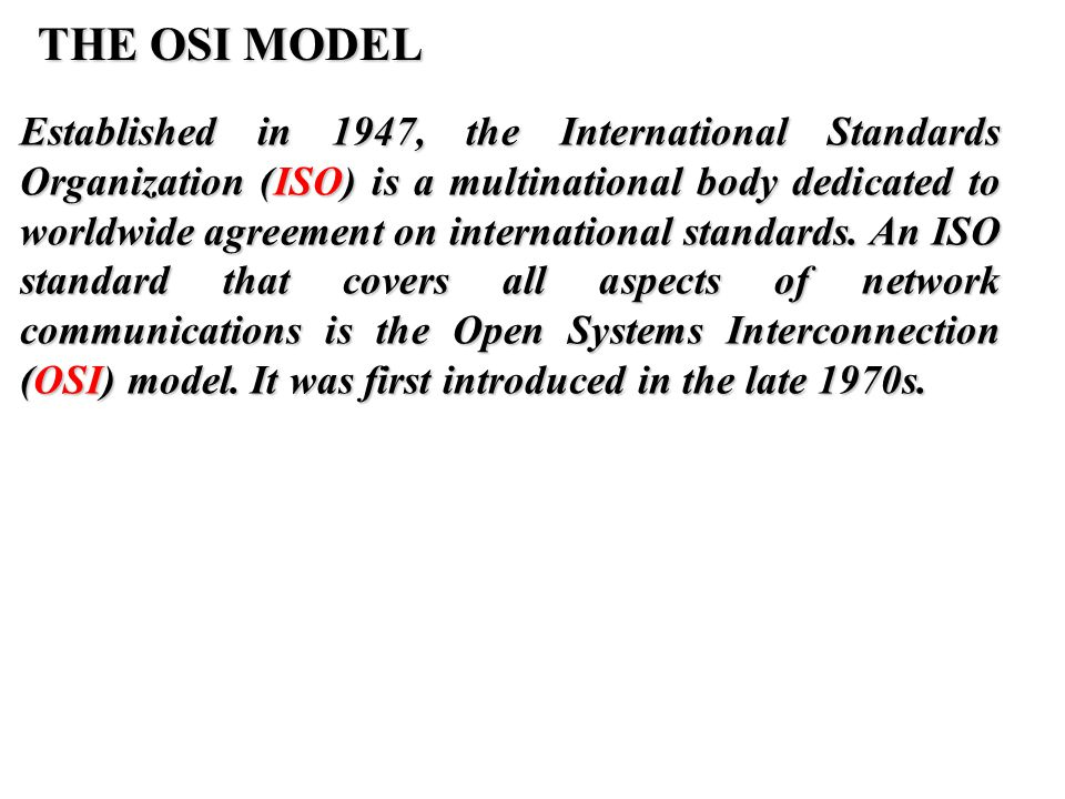 THE OSI MODEL Established in 1947, the International Standards Organization (ISO) is a multinational body dedicated to worldwide agreement on internat