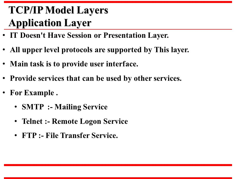 TCP/IP Model Layers Application Layer IT Doesn't Have Session or Presentation Layer. All upper level protocols are supported by This layer. Main task