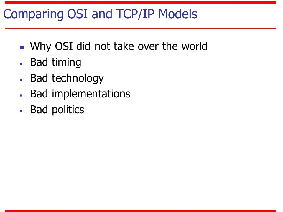 Comparing OSI and TCP/IP Models Why OSI did not take over the world Bad timing Bad technology Bad implementations Bad politics
