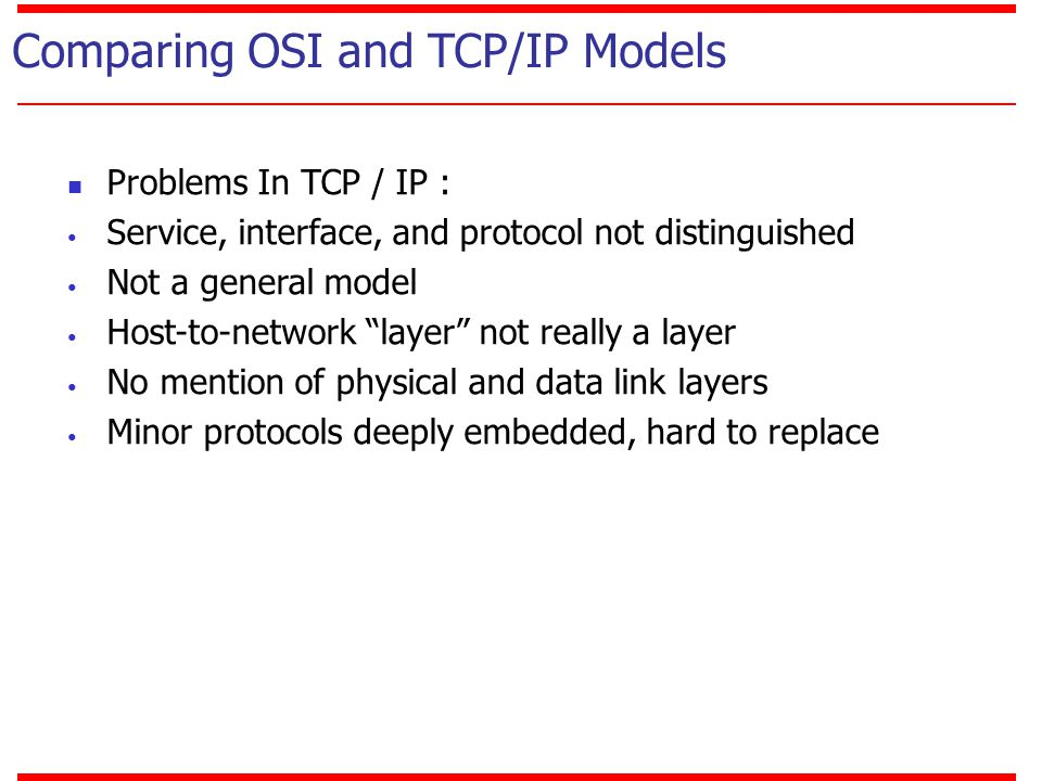 "Comparing OSI and TCP/IP Models Problems In TCP / IP : Service, interface, and protocol not distinguished Not a general model Host-to-network ""layer"""