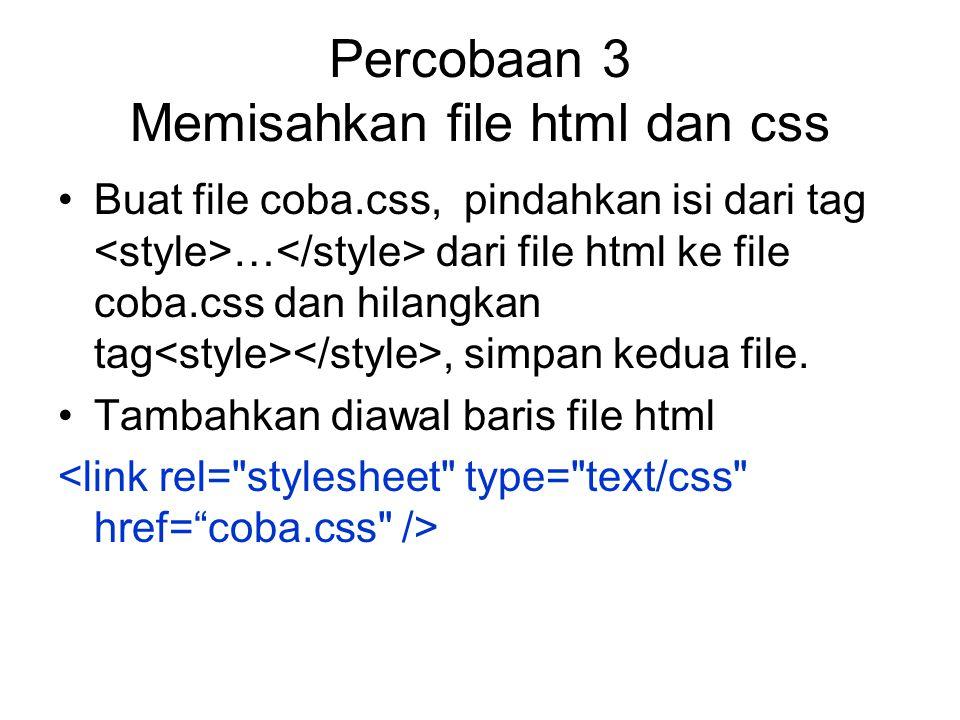 Percobaan 3 Memisahkan file html dan css Buat file coba.css, pindahkan isi dari tag … dari file html ke file coba.css dan hilangkan tag, simpan kedua file.