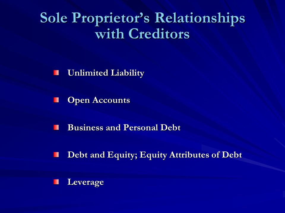 Sole Proprietor's Relationships with Creditors Unlimited Liability Open Accounts Business and Personal Debt Debt and Equity; Equity Attributes of Debt Leverage