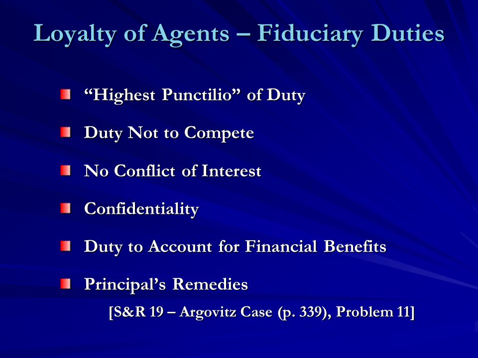 Loyalty of Agents – Fiduciary Duties Highest Punctilio of Duty Duty Not to Compete No Conflict of Interest Confidentiality Duty to Account for Financial Benefits Principal's Remedies [S&R 19 – Argovitz Case (p.