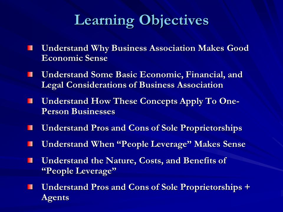 Learning Objectives Understand Why Business Association Makes Good Economic Sense Understand Some Basic Economic, Financial, and Legal Considerations of Business Association Understand How These Concepts Apply To One- Person Businesses Understand Pros and Cons of Sole Proprietorships Understand When People Leverage Makes Sense Understand the Nature, Costs, and Benefits of People Leverage Understand Pros and Cons of Sole Proprietorships + Agents