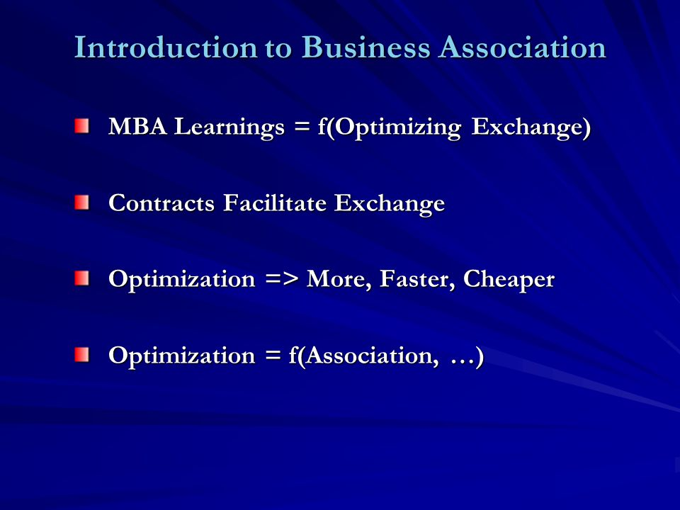 Introduction to Business Association MBA Learnings = f(Optimizing Exchange) Contracts Facilitate Exchange Optimization => More, Faster, Cheaper Optimization = f(Association, …)